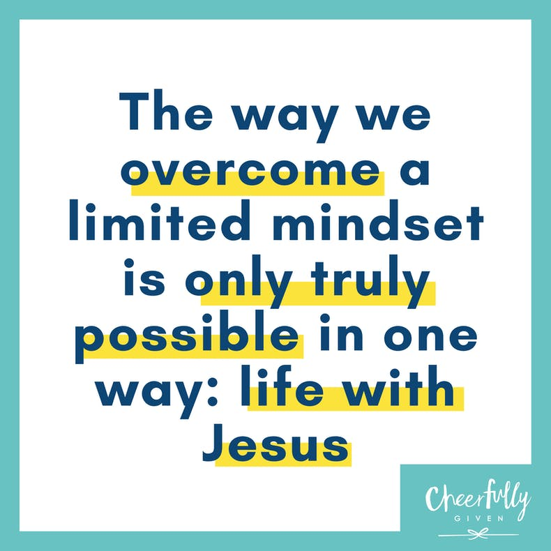 The way we overcome a limited mindset is only truly possible in one way life with Jesus quote by Menekse Stewart at Cheerfully Given