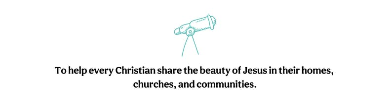 Our vision To help every Christian share the beauty of Jesus in their homes churches and communities